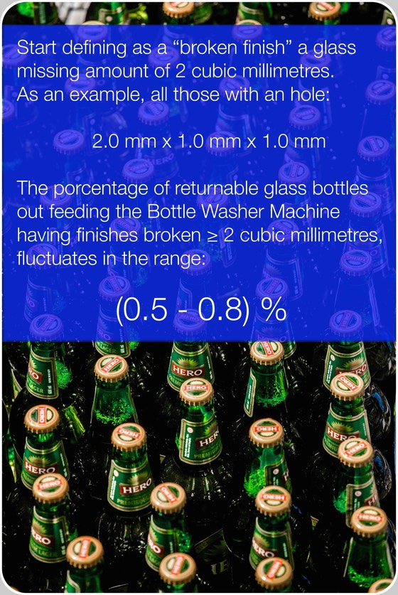 "Bottle finishes true porcentages. Start defining what has to be the minimum amount of missing glass in a broken or fabric-defective finish, before to consider it ""defective"".  2.0 cubic millimetres is a reasonable amount. Now start to control one-by-one, by mean of tens if EBIs' Finish Inspections over 5 billions of glass returnable bottles. After years, you'll discover quantities with full statistical value. The truly defective finishes fluctuate in the range: (0.5 - 0.8) %"